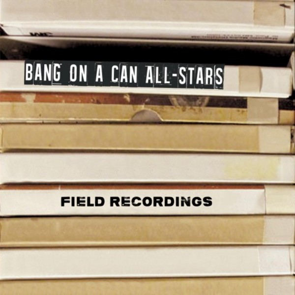 Bang on a Can All-Stars: Field Recordings | Cantaloupe CA21108