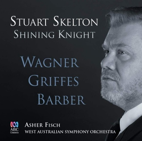Shining Knight: Stuart Skelton sings Wagner, Griffes & Barber